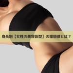 身長別【女性の美容体型】の理想値とは?